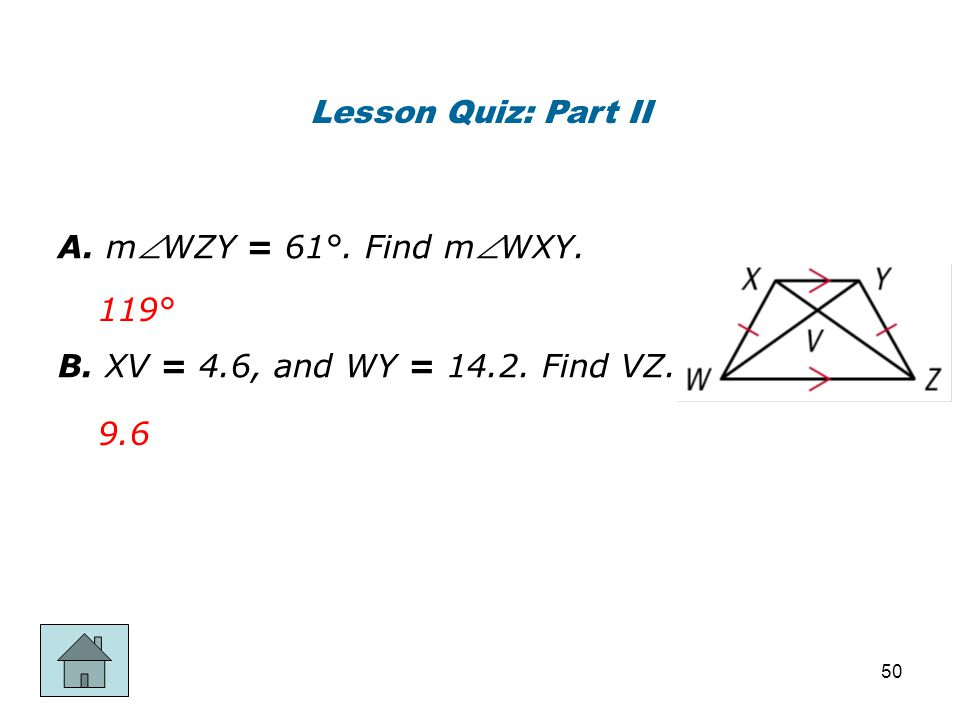 Lesson Quiz: Part II A. mWZY = 61°. Find mWXY. B. XV = 4.6, and WY = 14.2. Find VZ. 119° 9.6 50