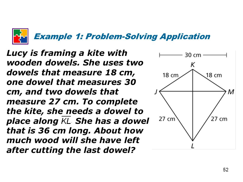 Example 1: Problem-Solving Application Lucy is framing a kite with wooden dowels. She uses two dowels that measure 18 cm, one dowel that measures 30 c