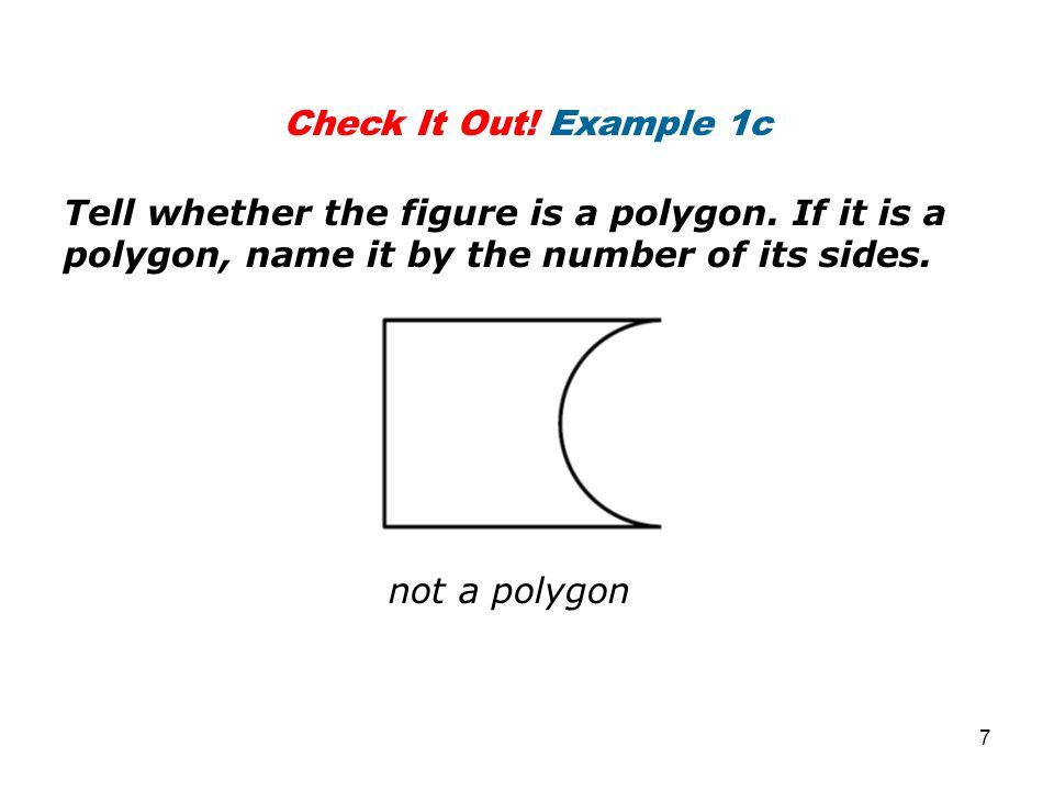 Check It Out! Example 1c Tell whether the figure is a polygon. If it is a polygon, name it by the number of its sides. not a polygon 7