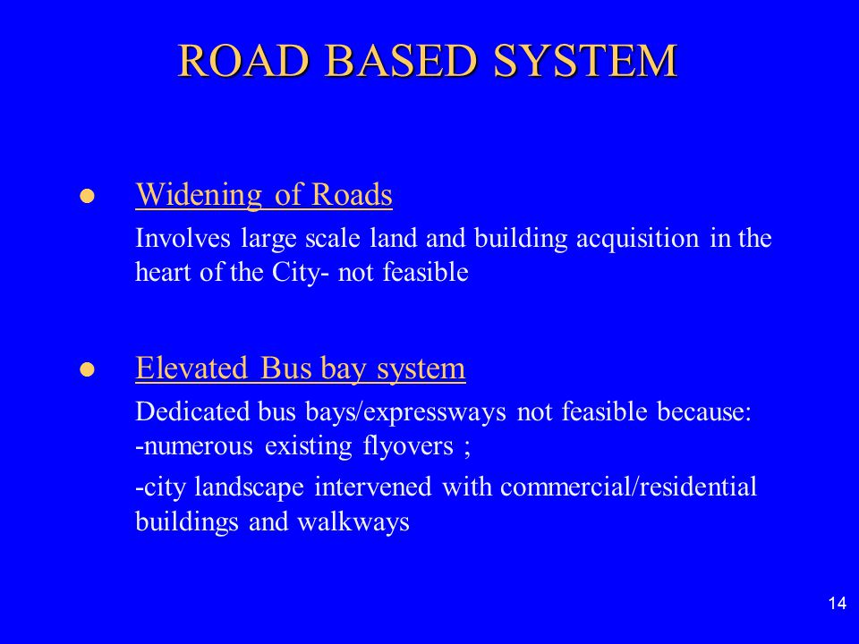 14 ROAD BASED SYSTEM Widening of Roads Involves large scale land and building acquisition in the heart of the City- not feasible Elevated Bus bay syst