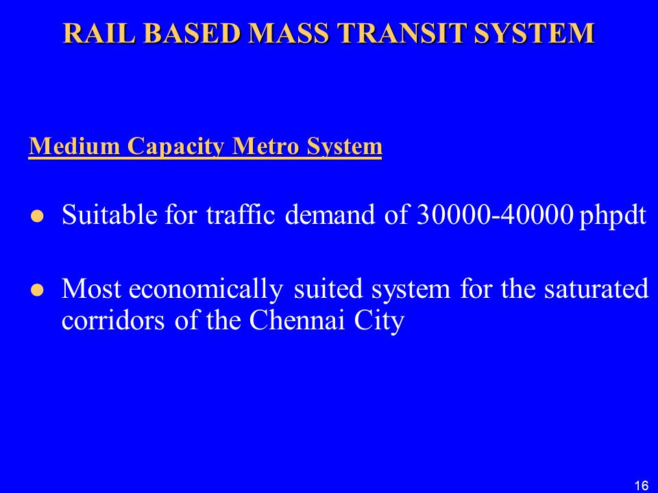 16 RAIL BASED MASS TRANSIT SYSTEM Medium Capacity Metro System Medium Capacity Metro System Suitable for traffic demand of 30000-40000 phpdt Most econ