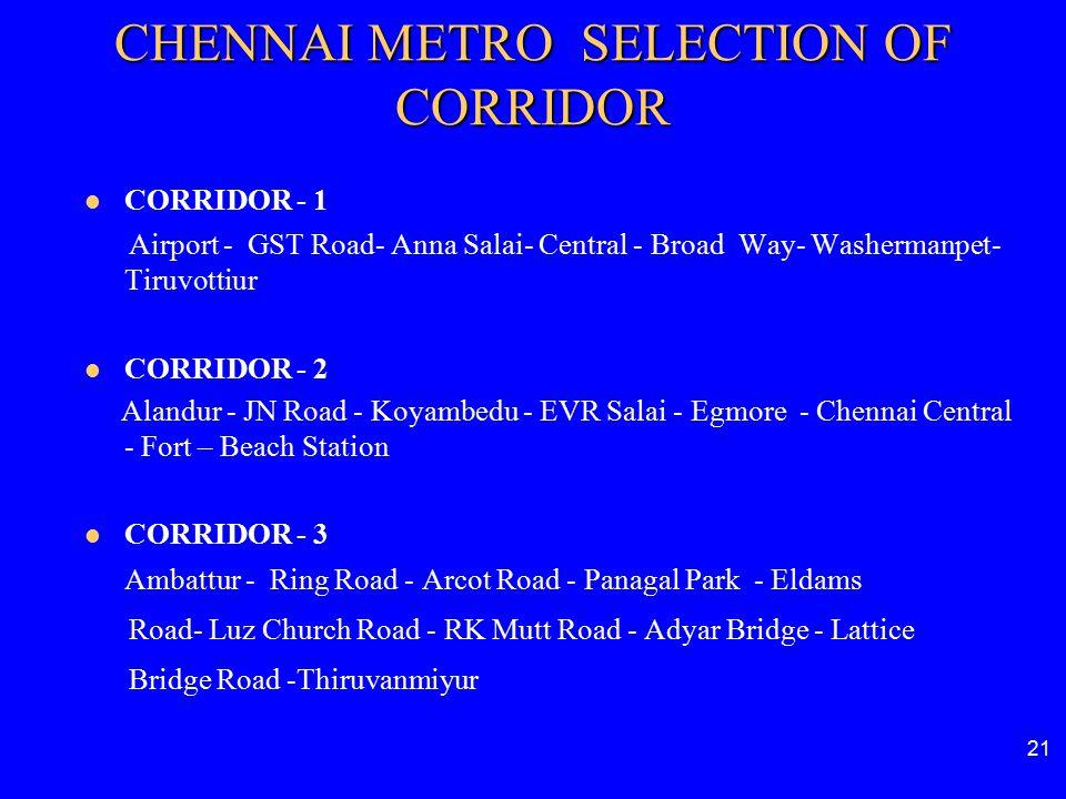 CORRIDOR - 1 Airport - GST Road- Anna Salai- Central - Broad Way- Washermanpet- Tiruvottiur CORRIDOR - 2 Alandur - JN Road - Koyambedu - EVR Salai - E