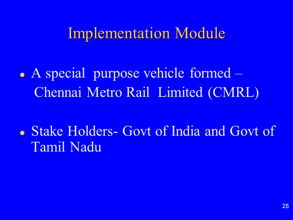 25 Implementation Module A special purpose vehicle formed – Chennai Metro Rail Limited (CMRL) Stake Holders- Govt of India and Govt of Tamil Nadu