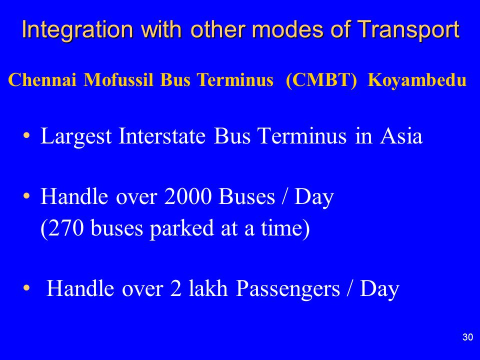 Integration with other modes of Transport 30 Chennai Mofussil Bus Terminus (CMBT) Koyambedu Largest Interstate Bus Terminus in Asia Handle over 2000 B