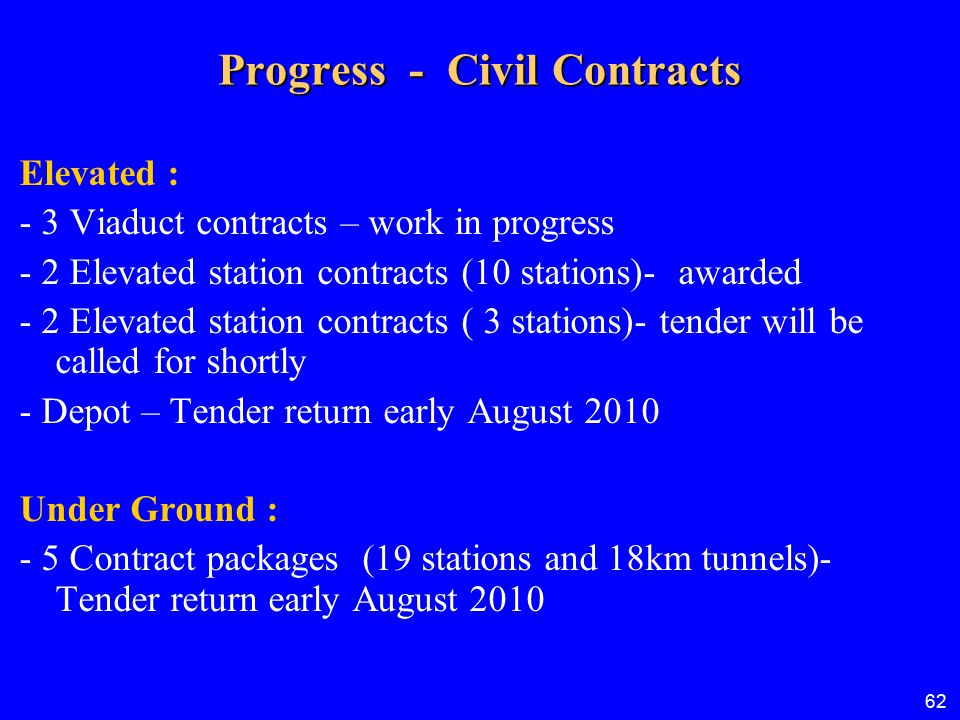 62 Progress - Civil Contracts Elevated : - 3 Viaduct contracts – work in progress - 2 Elevated station contracts (10 stations)- awarded - 2 Elevated s