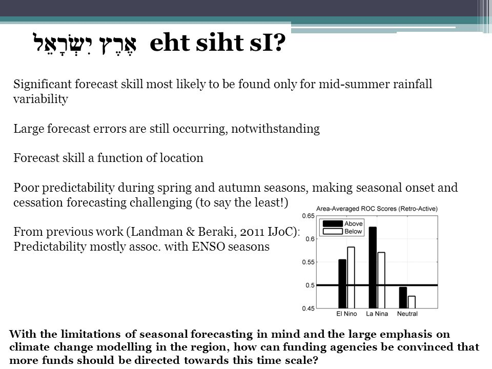 Significant forecast skill most likely to be found only for mid-summer rainfall variability Large forecast errors are still occurring, notwithstanding Forecast skill a function of location Poor predictability during spring and autumn seasons, making seasonal onset and cessation forecasting challenging (to say the least!) From previous work (Landman & Beraki, 2011 IJoC): Predictability mostly assoc.