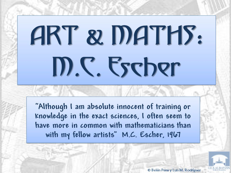 """ART & MATHS : M.C. Escher """"Although I am absolute innocent of training or knowledge in the exact sciences, I often seem to have more in common with ma"""