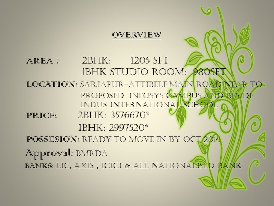 OVERVIEW AREA : 2BHK: 1205 sft 1BHK studio room: 980sft LOCATION: Sarjapur-Attibele Main Road Near to proposed Infosys campus and beside Indus International School PRICE: 2BHK: 3576670* 1BHK: 2997520* POSSESION: Ready to move in by OCT 2014 Approval : bmrda BANKS: lic, axis, icici & all nationalised bank