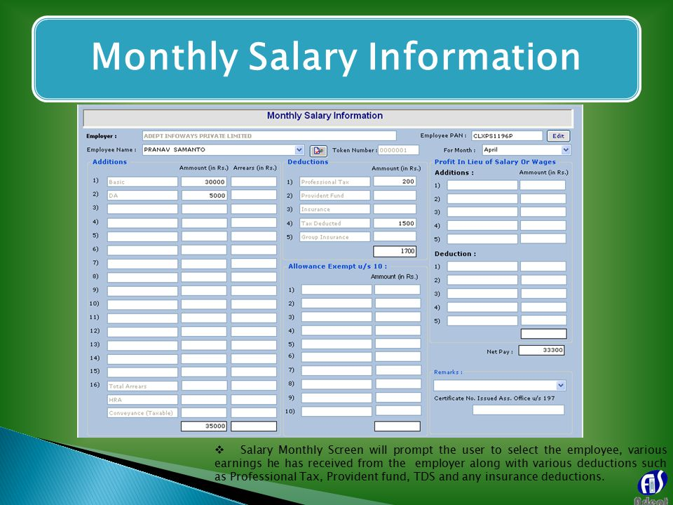 Monthly Salary Information  Salary Monthly Screen will prompt the user to select the employee, various earnings he has received from the employer along with various deductions such as Professional Tax, Provident fund, TDS and any insurance deductions.