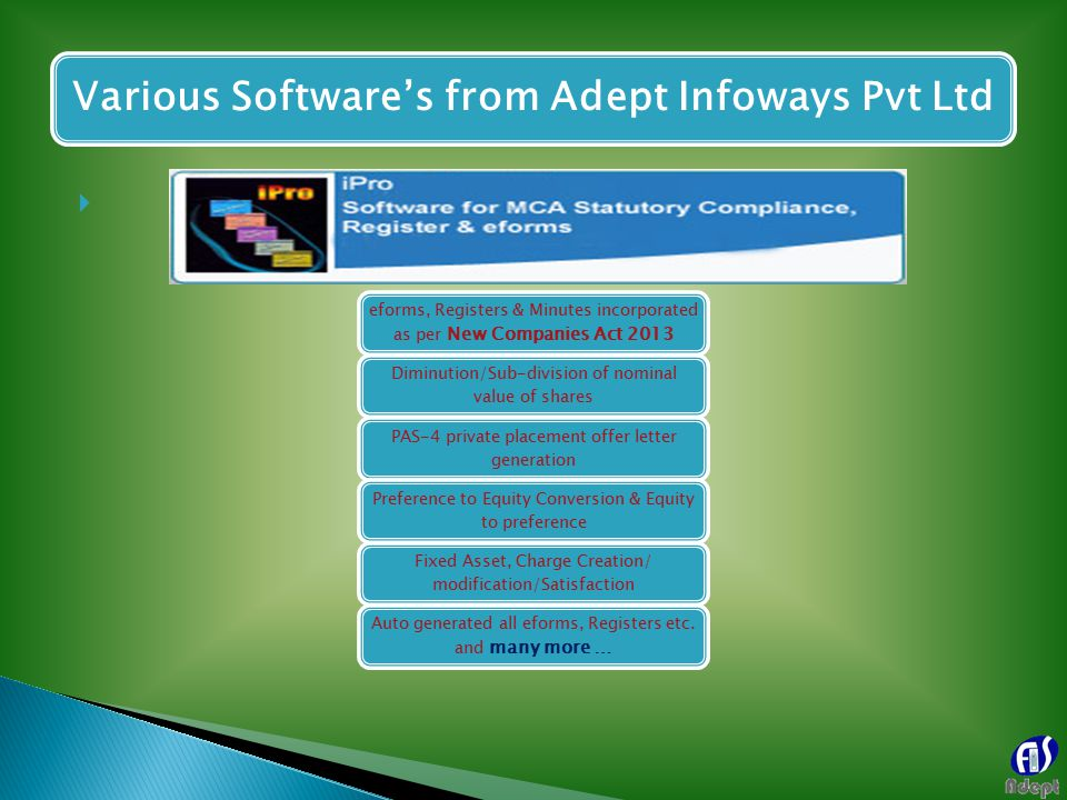  Various Software's from Adept Infoways Pvt Ltd eforms, Registers & Minutes incorporated as per New Companies Act 2013 Diminution/Sub-division of nominal value of shares PAS-4 private placement offer letter generation Preference to Equity Conversion & Equity to preference Fixed Asset, Charge Creation/ modification/Satisfaction Auto generated all eforms, Registers etc.
