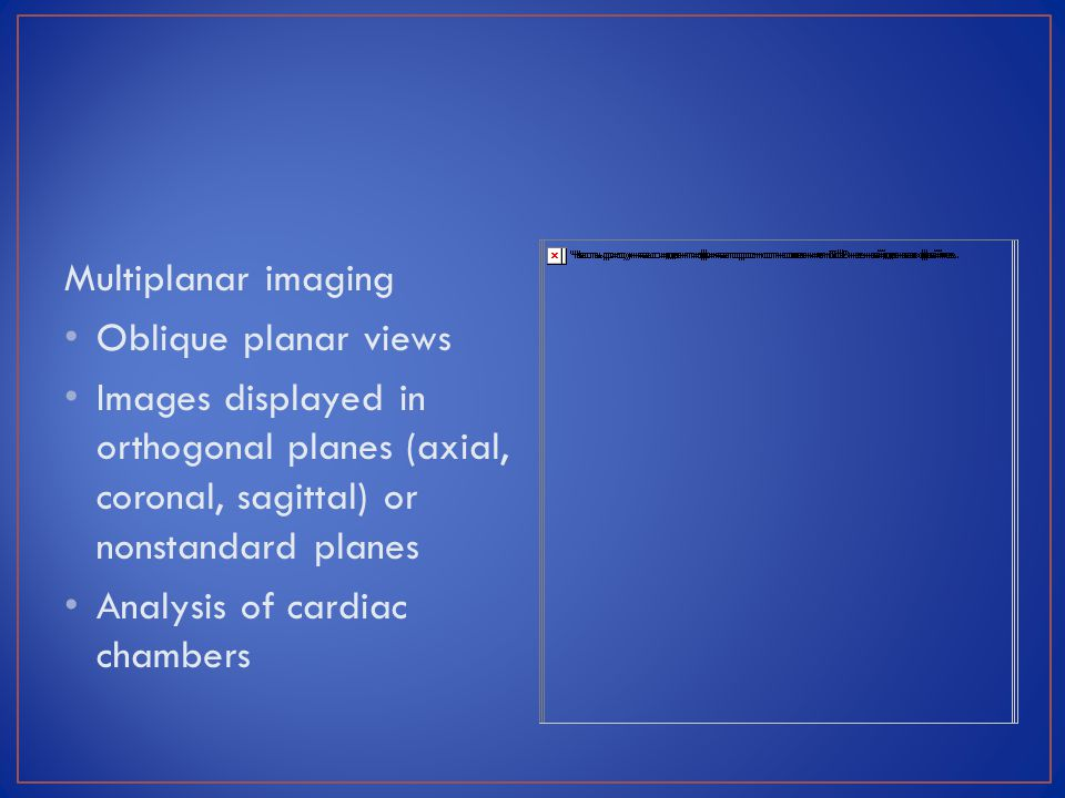 Multiplanar imaging Oblique planar views Images displayed in orthogonal planes (axial, coronal, sagittal) or nonstandard planes Analysis of cardiac ch