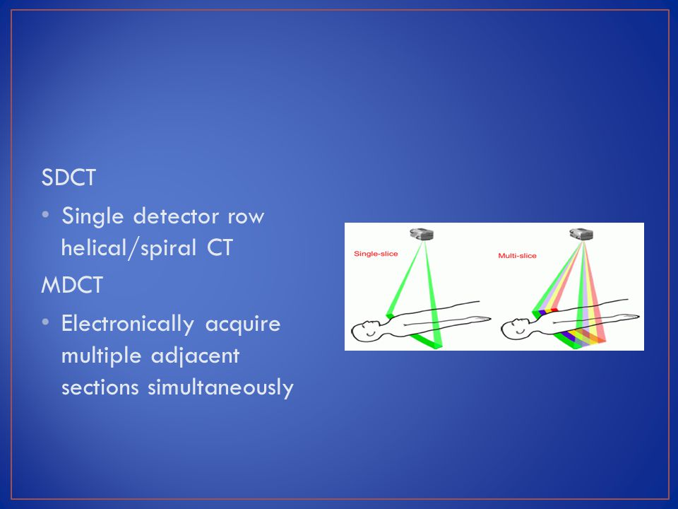 SDCT Single detector row helical/spiral CT MDCT Electronically acquire multiple adjacent sections simultaneously