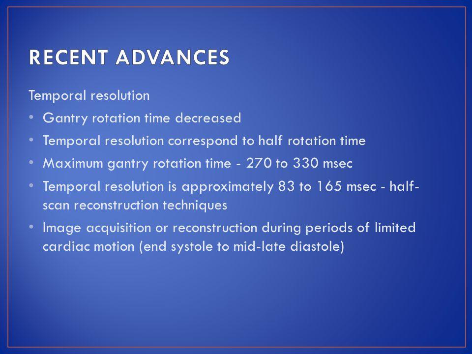 Temporal resolution Gantry rotation time decreased Temporal resolution correspond to half rotation time Maximum gantry rotation time - 270 to 330 msec