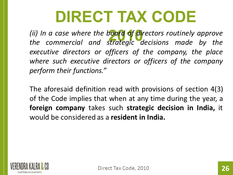 26 DIRECT TAX CODE 2010 (ii) In a case where the board of directors routinely approve the commercial and strategic decisions made by the executive directors or officers of the company, the place where such executive directors or officers of the company perform their functions. The aforesaid definition read with provisions of section 4(3) of the Code implies that when at any time during the year, a foreign company takes such strategic decision in India, it would be considered as a resident in India.