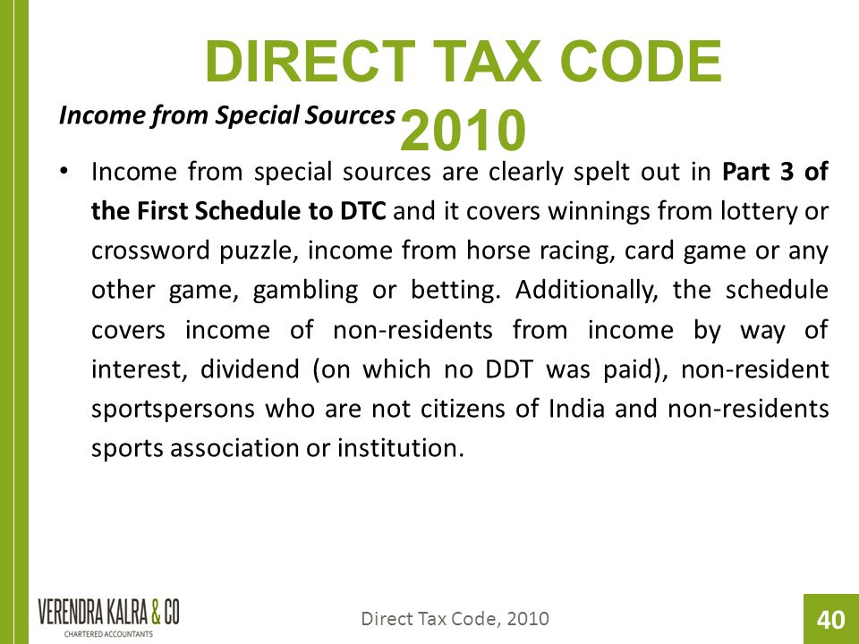 40 DIRECT TAX CODE 2010 Income from Special Sources Income from special sources are clearly spelt out in Part 3 of the First Schedule to DTC and it covers winnings from lottery or crossword puzzle, income from horse racing, card game or any other game, gambling or betting.