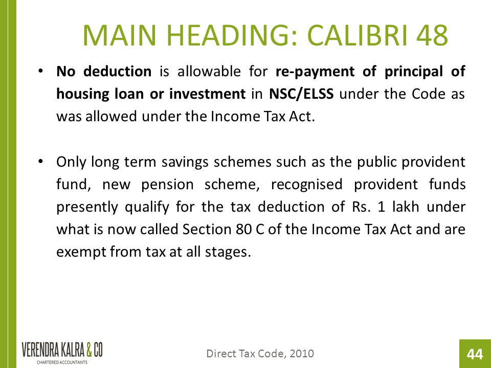 44 MAIN HEADING: CALIBRI 48 No deduction is allowable for re-payment of principal of housing loan or investment in NSC/ELSS under the Code as was allowed under the Income Tax Act.