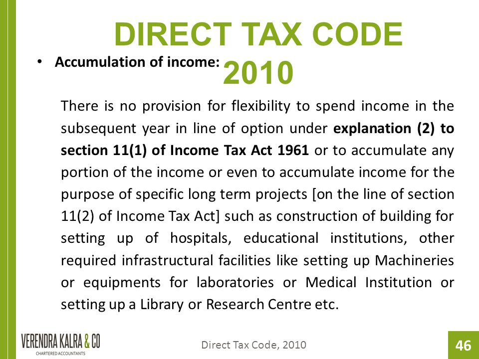 46 DIRECT TAX CODE 2010 Accumulation of income: There is no provision for flexibility to spend income in the subsequent year in line of option under explanation (2) to section 11(1) of Income Tax Act 1961 or to accumulate any portion of the income or even to accumulate income for the purpose of specific long term projects [on the line of section 11(2) of Income Tax Act] such as construction of building for setting up of hospitals, educational institutions, other required infrastructural facilities like setting up Machineries or equipments for laboratories or Medical Institution or setting up a Library or Research Centre etc.