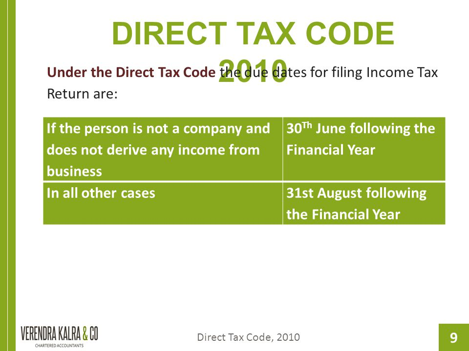 9 DIRECT TAX CODE 2010 Under the Direct Tax Code the due dates for filing Income Tax Return are: Direct Tax Code, 2010 If the person is not a company and does not derive any income from business 30 Th June following the Financial Year In all other cases31st August following the Financial Year