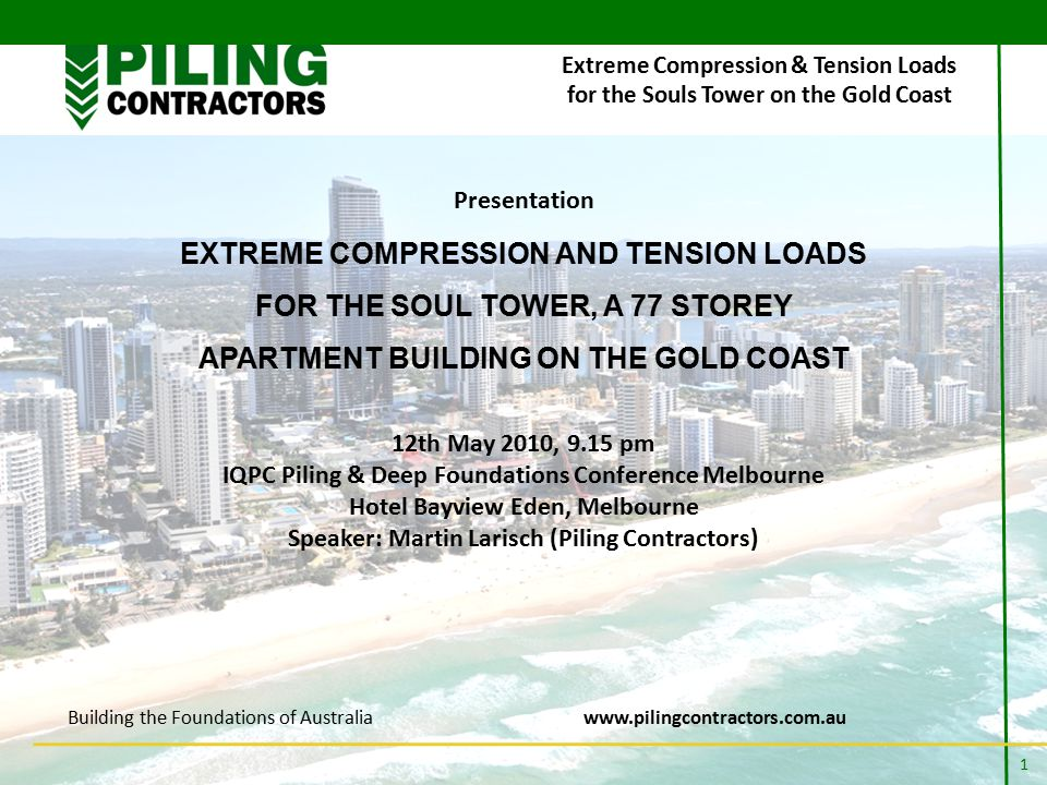 Building the Foundations of Australiawww.pilingcontractors.com.au 1 Presentation EXTREME COMPRESSION AND TENSION LOADS FOR THE SOUL TOWER, A 77 STOREY APARTMENT BUILDING ON THE GOLD COAST 12th May 2010, 9.15 pm IQPC Piling & Deep Foundations Conference Melbourne Hotel Bayview Eden, Melbourne Speaker: Martin Larisch (Piling Contractors) Extreme Compression & Tension Loads for the Souls Tower on the Gold Coast