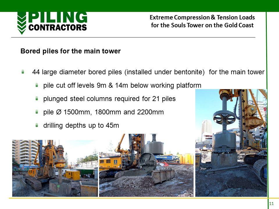 11 Extreme Compression & Tension Loads for the Souls Tower on the Gold Coast Bored piles for the main tower 44 large diameter bored piles (installed under bentonite) for the main tower pile cut off levels 9m & 14m below working platform plunged steel columns required for 21 piles pile Ø 1500mm, 1800mm and 2200mm drilling depths up to 45m