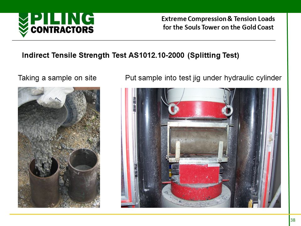38 Extreme Compression & Tension Loads for the Souls Tower on the Gold Coast Indirect Tensile Strength Test AS1012.10-2000 (Splitting Test) Taking a sample on site Put sample into test jig under hydraulic cylinder