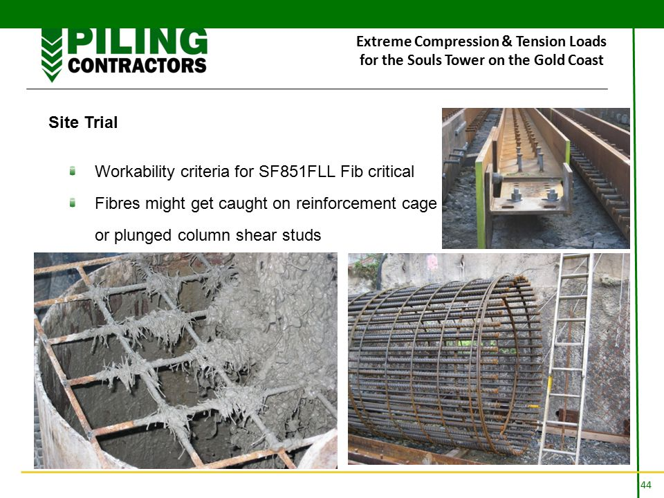 44 Extreme Compression & Tension Loads for the Souls Tower on the Gold Coast Site Trial Workability criteria for SF851FLL Fib critical Fibres might get caught on reinforcement cage or plunged column shear studs