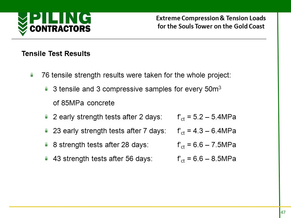 47 Extreme Compression & Tension Loads for the Souls Tower on the Gold Coast Tensile Test Results 76 tensile strength results were taken for the whole project: 3 tensile and 3 compressive samples for every 50m 3 of 85MPa concrete 2 early strength tests after 2 days:f' ct = 5.2 – 5.4MPa 23 early strength tests after 7 days:f' ct = 4.3 – 6.4MPa 8 strength tests after 28 days: f' ct = 6.6 – 7.5MPa 43 strength tests after 56 days: f' ct = 6.6 – 8.5MPa