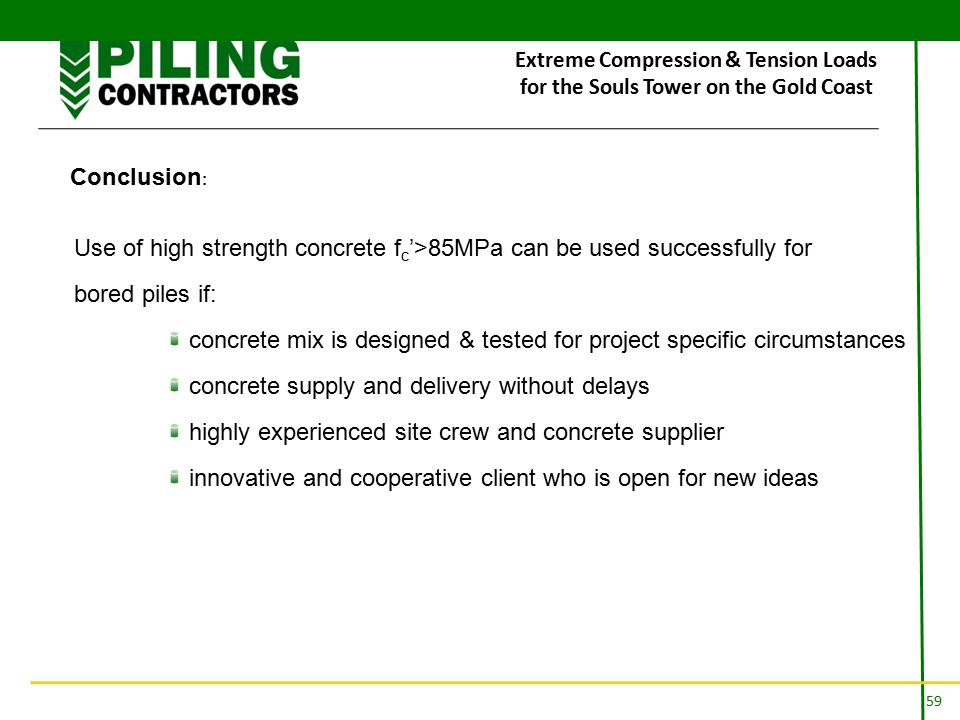 59 Extreme Compression & Tension Loads for the Souls Tower on the Gold Coast Conclusion : Use of high strength concrete f c '>85MPa can be used successfully for bored piles if: concrete mix is designed & tested for project specific circumstances concrete supply and delivery without delays highly experienced site crew and concrete supplier innovative and cooperative client who is open for new ideas