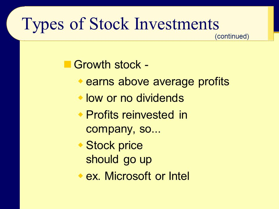 Types of Stock Investments Growth stock -  earns above average profits  low or no dividends  Profits reinvested in company, so...