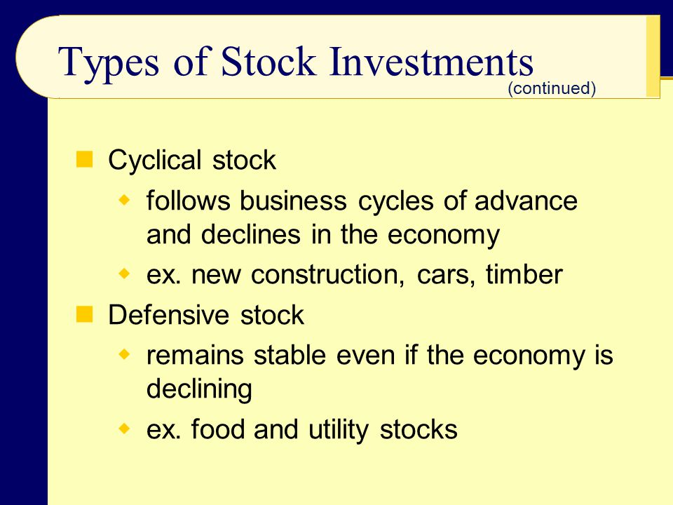 Types of Stock Investments Cyclical stock  follows business cycles of advance and declines in the economy  ex. new construction, cars, timber Defens