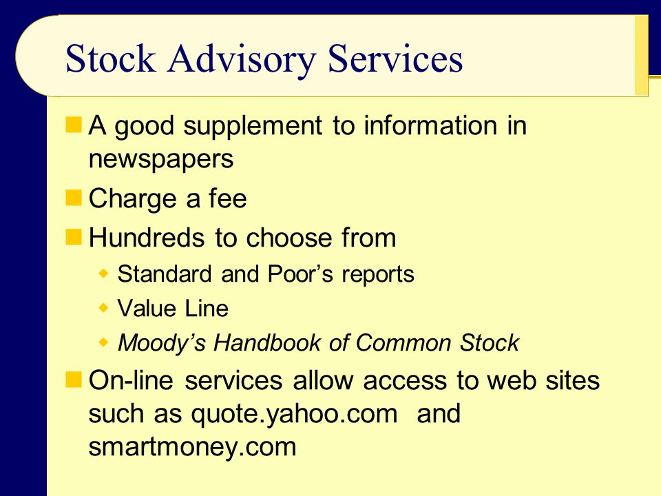 Stock Advisory Services A good supplement to information in newspapers Charge a fee Hundreds to choose from  Standard and Poor's reports  Value Line  Moody's Handbook of Common Stock On-line services allow access to web sites such as quote.yahoo.com and smartmoney.com