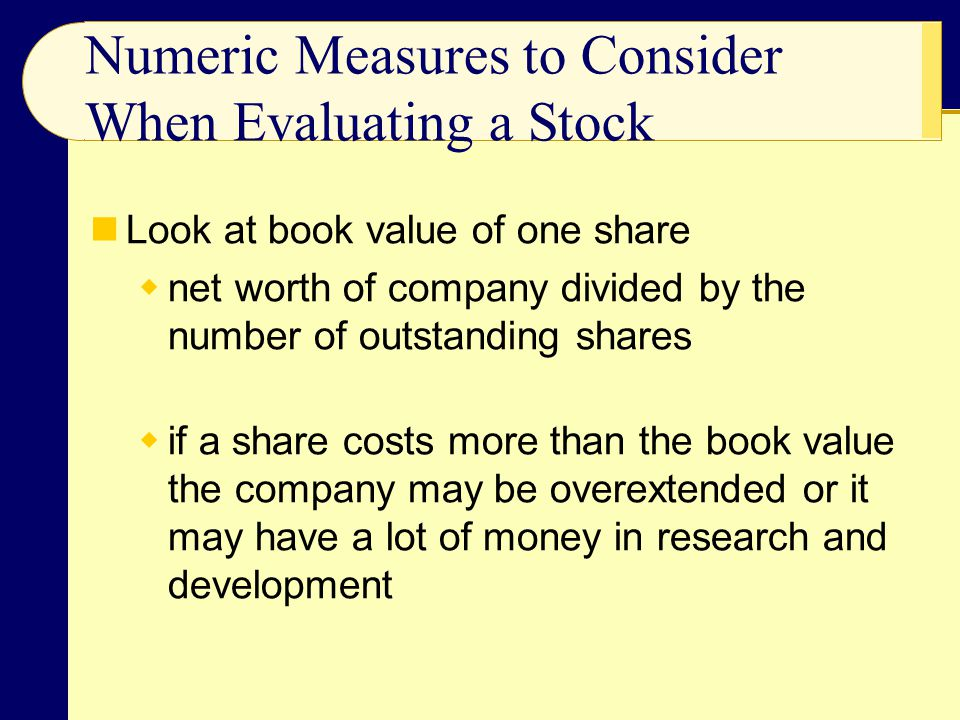 Numeric Measures to Consider When Evaluating a Stock Look at book value of one share  net worth of company divided by the number of outstanding share