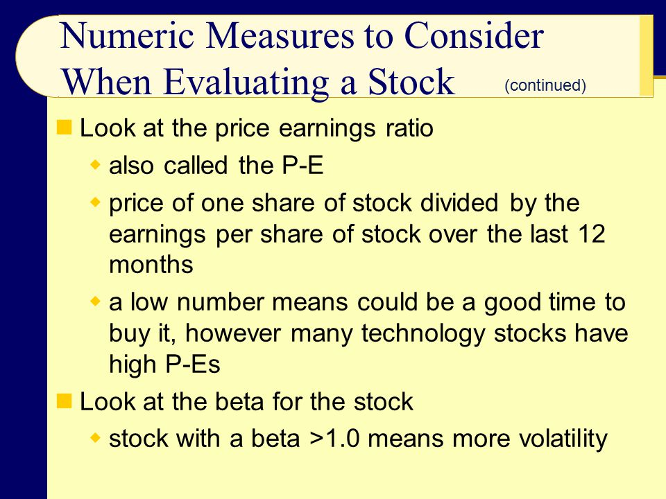 Numeric Measures to Consider When Evaluating a Stock Look at the price earnings ratio  also called the P-E  price of one share of stock divided by the earnings per share of stock over the last 12 months  a low number means could be a good time to buy it, however many technology stocks have high P-Es Look at the beta for the stock  stock with a beta >1.0 means more volatility (continued)