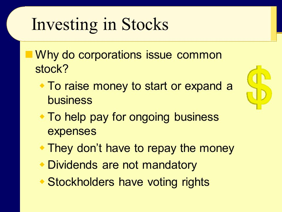 Why do corporations issue common stock?  To raise money to start or expand a business  To help pay for ongoing business expenses  They don't have t