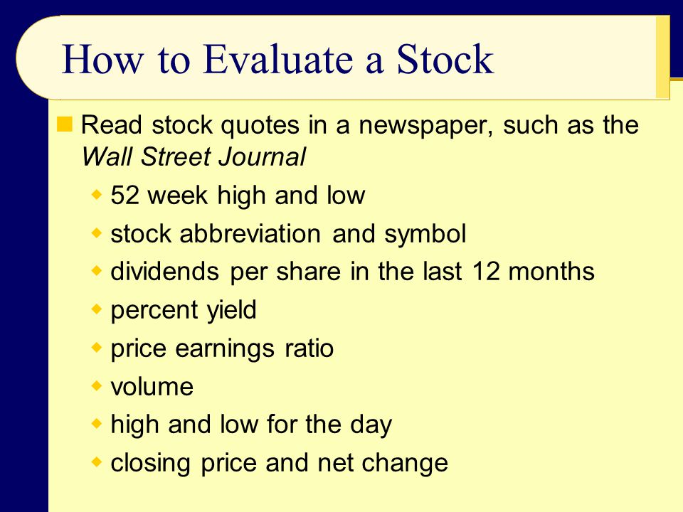 How to Evaluate a Stock Read stock quotes in a newspaper, such as the Wall Street Journal  52 week high and low  stock abbreviation and symbol  div