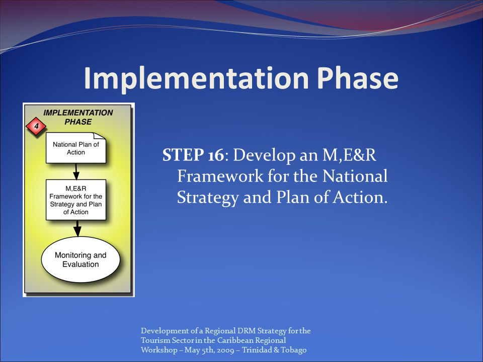 Development of a Regional DRM Strategy for the Tourism Sector in the Caribbean Regional Workshop – May 5th, 2009 – Trinidad & Tobago Implementation Phase STEP 16: Develop an M,E&R Framework for the National Strategy and Plan of Action.