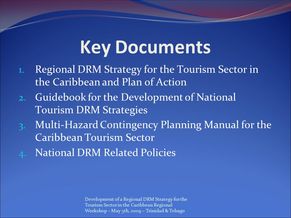 Development of a Regional DRM Strategy for the Tourism Sector in the Caribbean Regional Workshop – May 5th, 2009 – Trinidad & Tobago Key Documents 1.