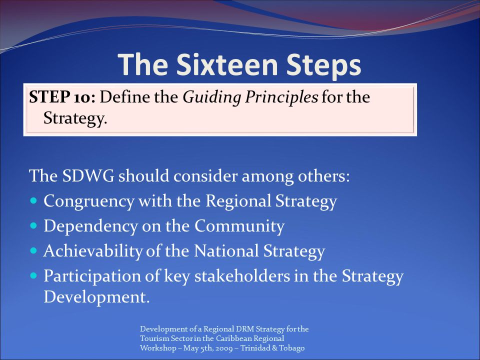 Development of a Regional DRM Strategy for the Tourism Sector in the Caribbean Regional Workshop – May 5th, 2009 – Trinidad & Tobago The Sixteen Steps STEP 10: Define the Guiding Principles for the Strategy.