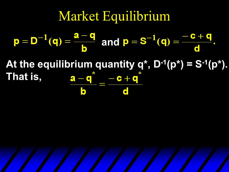 Market Equilibrium and At the equilibrium quantity q*, D -1 (p*) = S -1 (p*). That is,