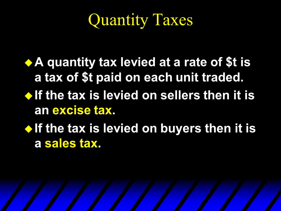 Quantity Taxes  A quantity tax levied at a rate of $t is a tax of $t paid on each unit traded.