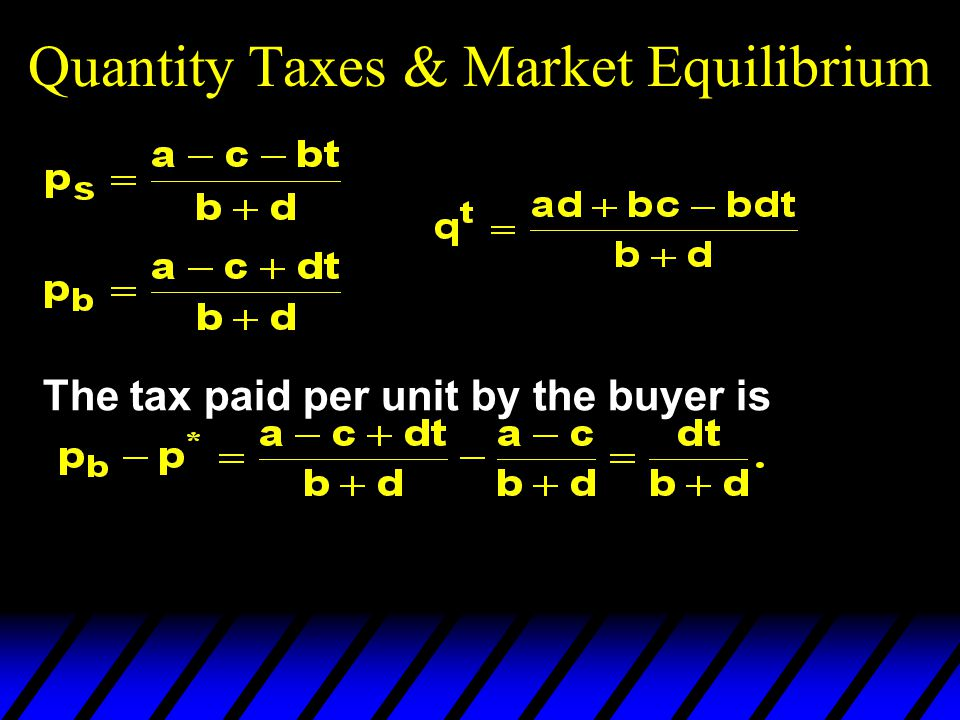 Quantity Taxes & Market Equilibrium The tax paid per unit by the buyer is