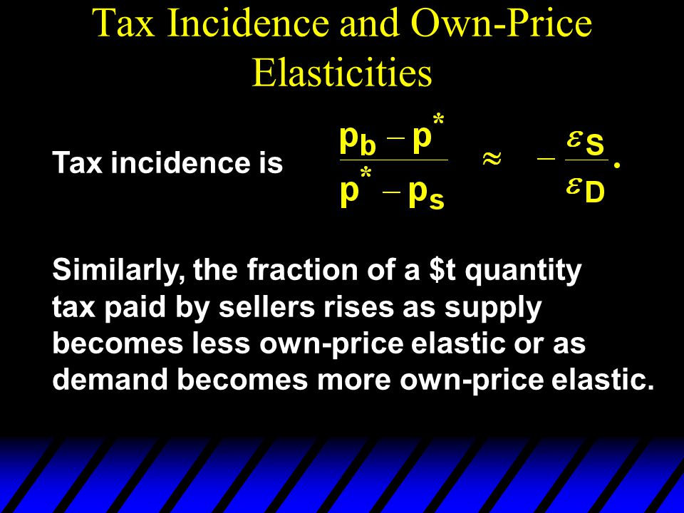 Tax Incidence and Own-Price Elasticities Tax incidence is Similarly, the fraction of a $t quantity tax paid by sellers rises as supply becomes less own-price elastic or as demand becomes more own-price elastic.