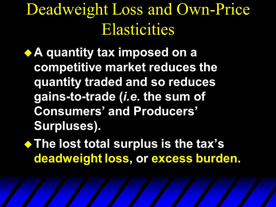 Deadweight Loss and Own-Price Elasticities  A quantity tax imposed on a competitive market reduces the quantity traded and so reduces gains-to-trade (i.e.