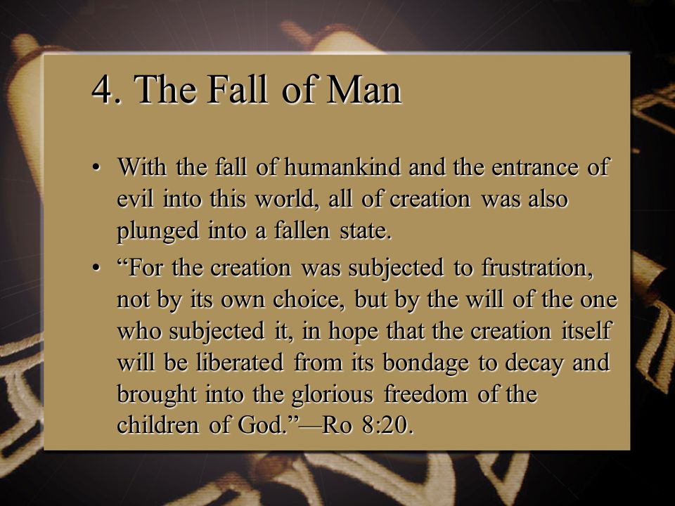 4. The Fall of Man With the fall of humankind and the entrance of evil into this world, all of creation was also plunged into a fallen state.With the