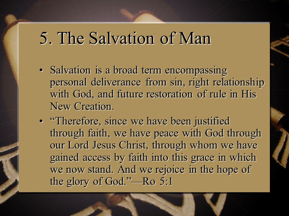 5. The Salvation of Man Salvation is a broad term encompassing personal deliverance from sin, right relationship with God, and future restoration of r