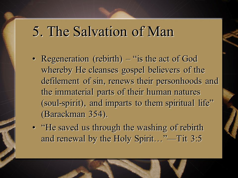 """5. The Salvation of Man Regeneration (rebirth) – """"is the act of God whereby He cleanses gospel believers of the defilement of sin, renews their person"""