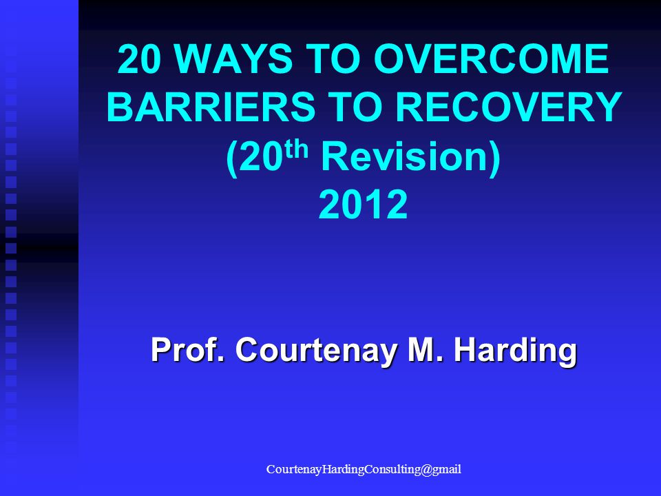 20 WAYS TO OVERCOME BARRIERS TO RECOVERY (20 th Revision) 2012 Prof. Courtenay M. Harding CourtenayHardingConsulting@gmail