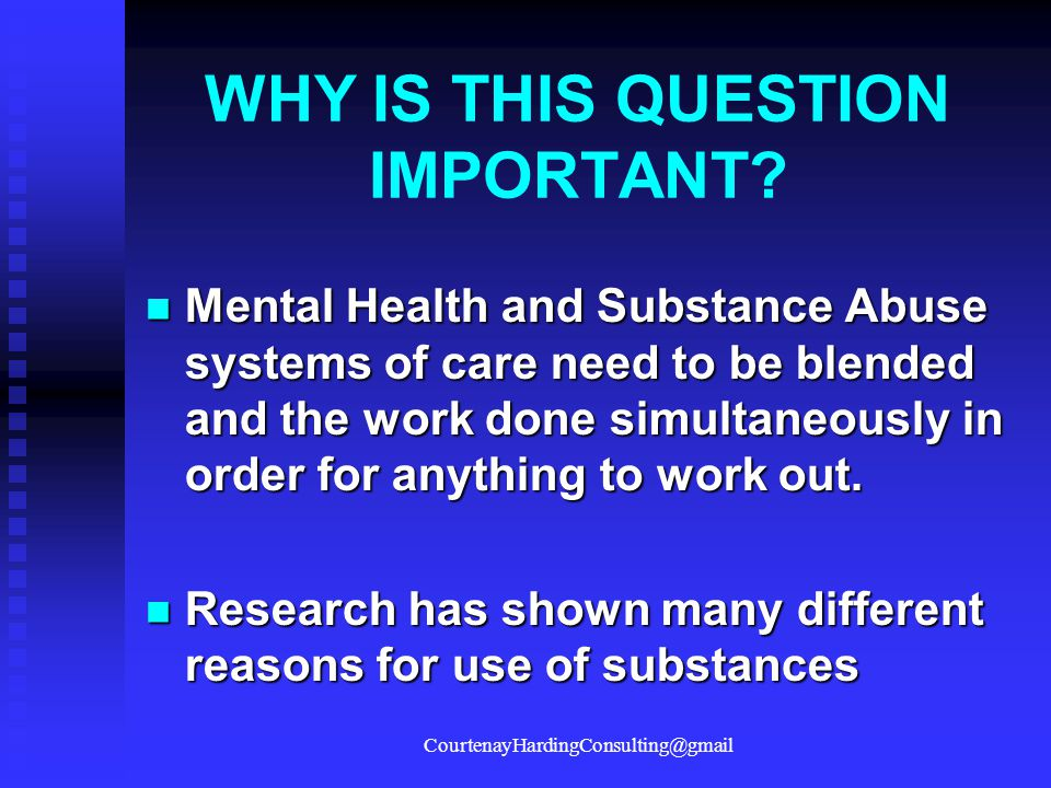 WHY IS THIS QUESTION IMPORTANT? Mental Health and Substance Abuse systems of care need to be blended and the work done simultaneously in order for any