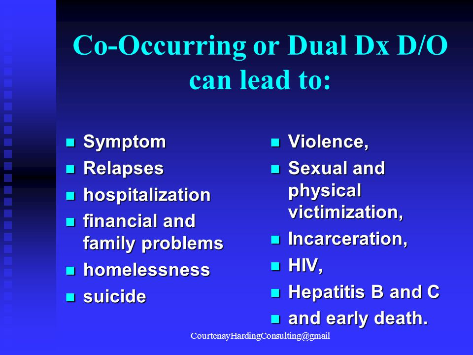 Co-Occurring or Dual Dx D/O can lead to: Symptom Symptom Relapses Relapses hospitalization hospitalization financial and family problems financial and