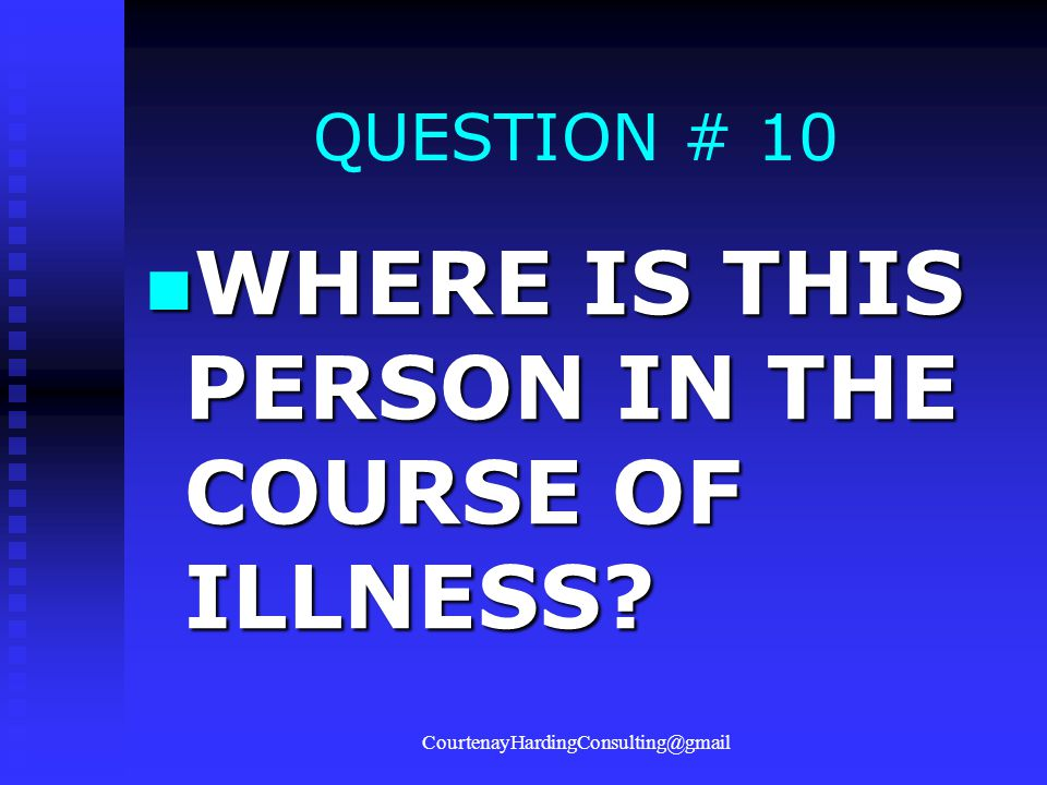 QUESTION # 10 WHERE IS THIS PERSON IN THE COURSE OF ILLNESS? WHERE IS THIS PERSON IN THE COURSE OF ILLNESS? CourtenayHardingConsulting@gmail